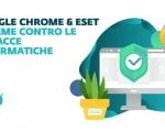 ESET e Google Chrome insieme nella lotta contro le minacce online